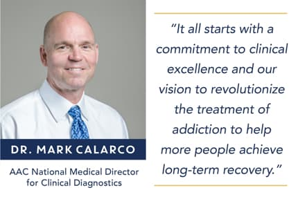 It all starts with a commitment to clinical excellence and our vision to revolutionaze the treatment of addiction to help more pople achieve long-term recovery. - Dr. Mark Calarco, AAC National Medical Director